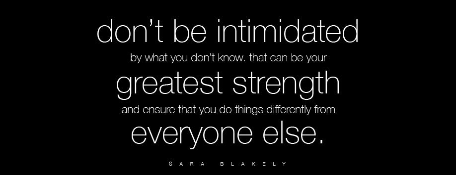 Don't be intimidated by what you don't know. That can be your greatest strength and ensure that you do things differently from everyone else. – Sara Blakely