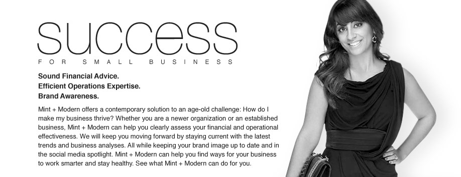 SUCCESS - Sound financial advice. Efficient operations consultation. Brand awareness development. Mint + Modern offers a contemporary solution to an age-old challenge: how do I make my business thrive? Whether you are a newer organization or an established business, Mint + Modern can help you clearly assess your financial and operational effectiveness. We will keep you moving forward by staying current with the latest trends and business analyses. All while keeping your brand image up to date and in the social media spotlight. Mint + Modern can help you find ways for your business to work smarter and stay healthy. See what Mint + Modern can do for you.